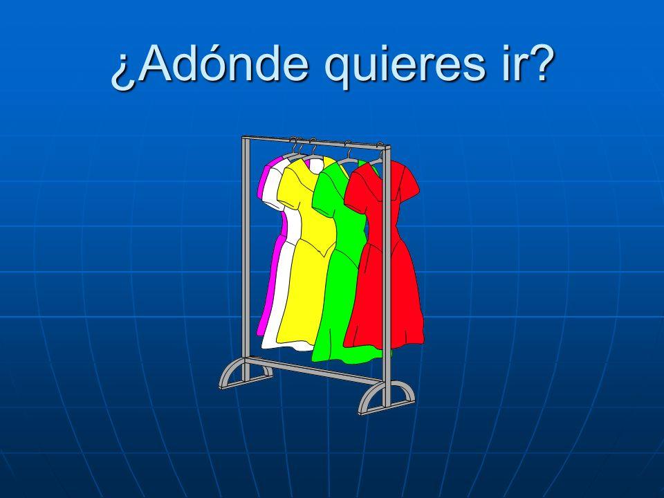 ¿Adónde quieres ir? Quiero ir a la tienda de ropa.