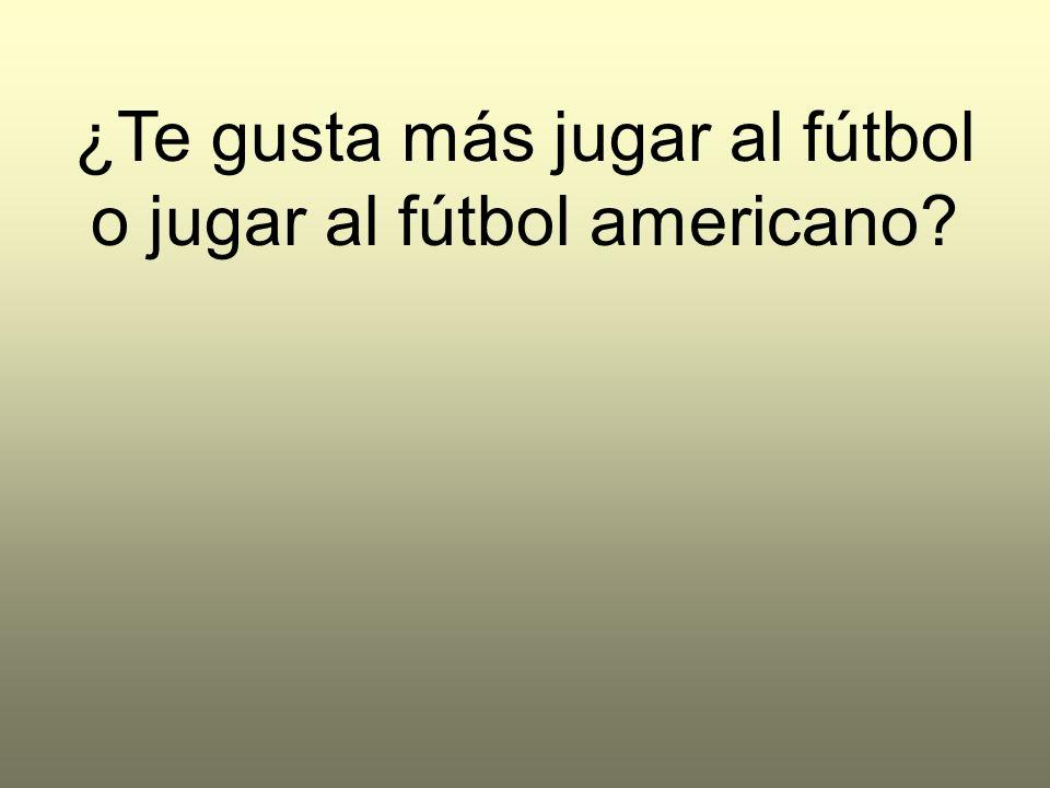 ¿Te gusta más jugar al fútbol o jugar al fútbol americano?