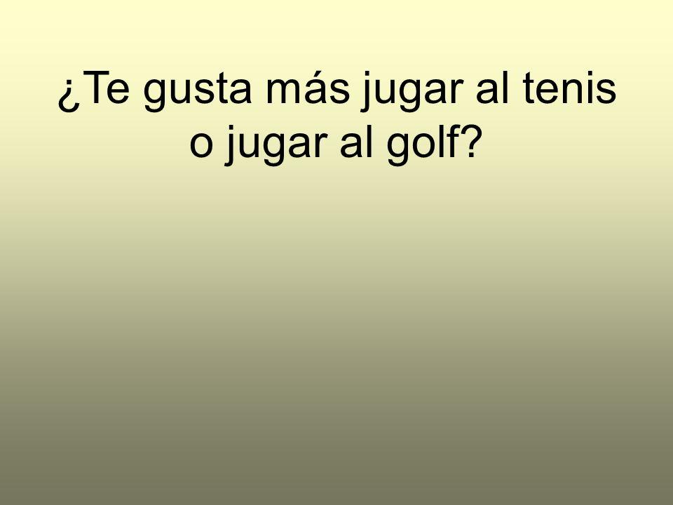 ¿Te gusta más jugar al tenis o jugar al golf?