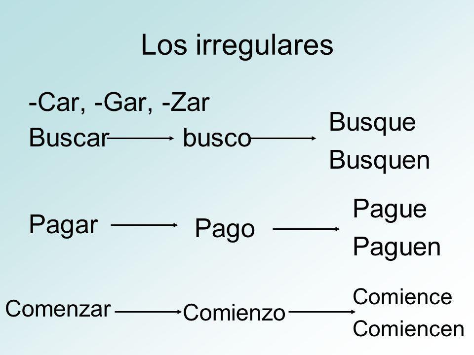 Los irregulares -Car, -Gar, -Zar Buscarbusco Busque Busquen Comenzar Pagar Comienzo Pago Pague Paguen Comience Comiencen
