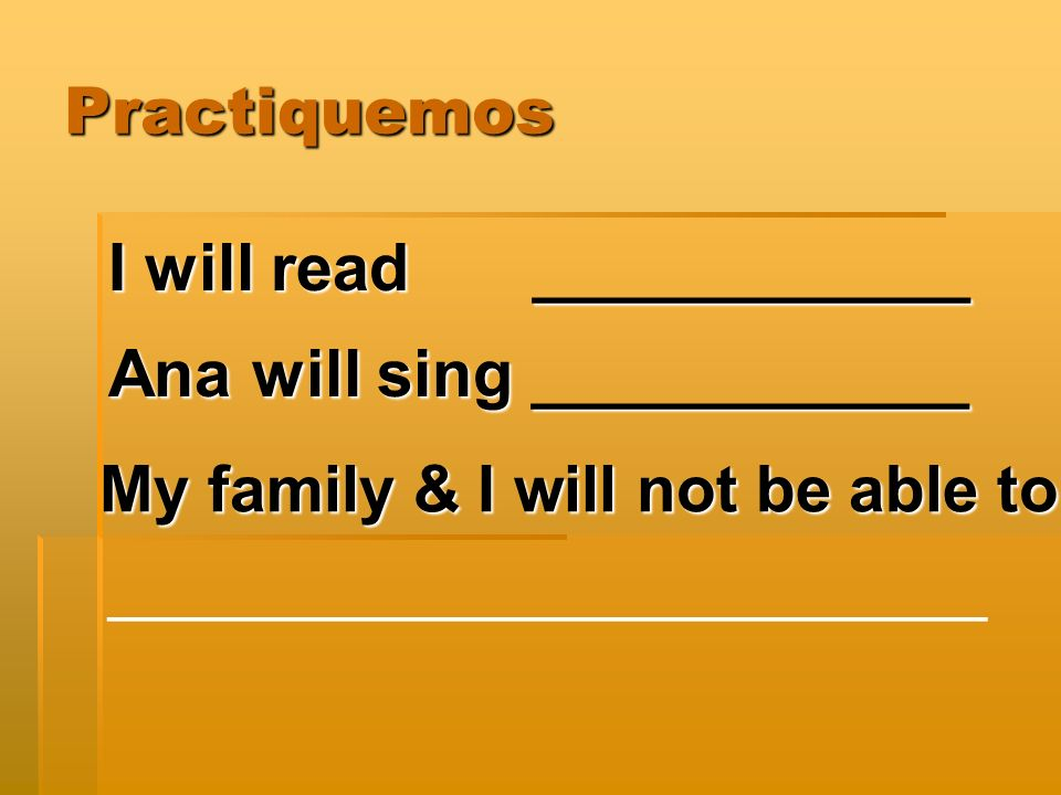 Practiquemos I will read____________ Ana will sing ____________ My family & I will not be able to ________________________