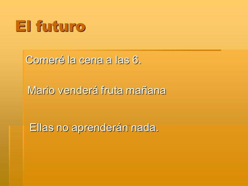 El futuro Comeré la cena a las 6. Mario venderá fruta mañana Ellas no aprenderán nada.