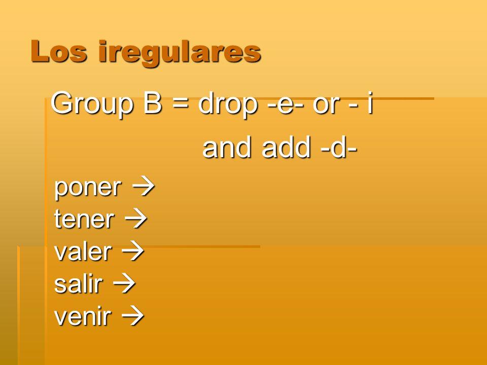 Los iregulares Group B = drop -e- or - i and add -d- and add -d- poner poner tener tener valer valer salir salir venir venir