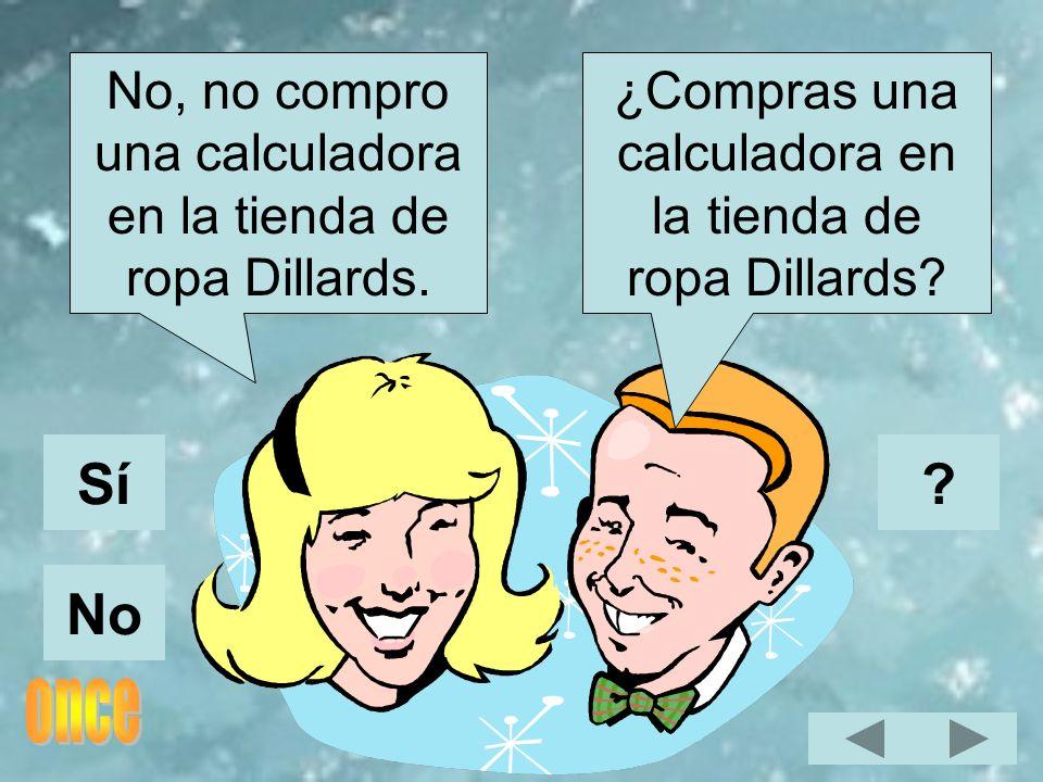 ¿Compras una calculadora en la tienda de ropa Dillards? No, no compro una calculadora en la tienda de ropa Dillards. Sí No ?