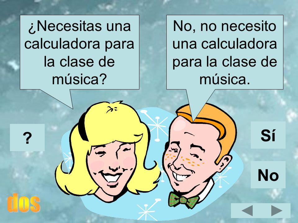 No, no necesito una calculadora para la clase de música. ¿Necesitas una calculadora para la clase de música? Sí No ?