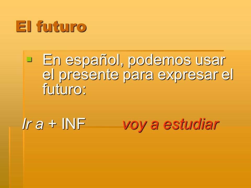 En español, podemos usar el presente para expresar el futuro: En español, podemos usar el presente para expresar el futuro: Ir a + INF voy a estudiar
