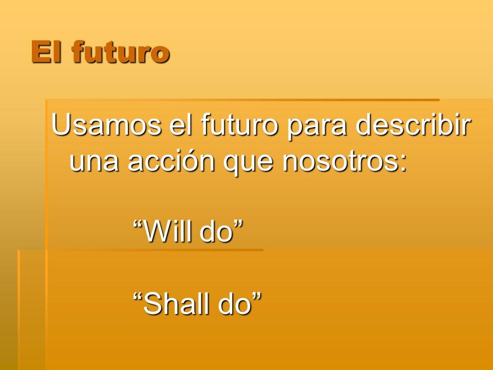 El futuro Usamos el futuro para describir una acción que nosotros: Will do Shall do
