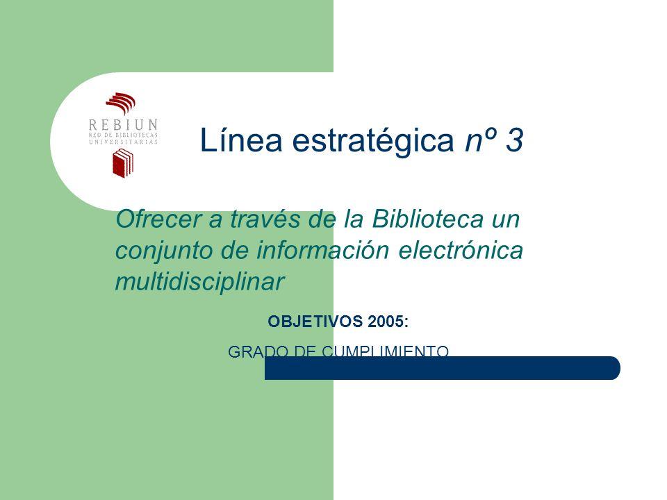 Línea estratégica nº 3 Ofrecer a través de la Biblioteca un conjunto de información electrónica multidisciplinar OBJETIVOS 2005: GRADO DE CUMPLIMIENTO