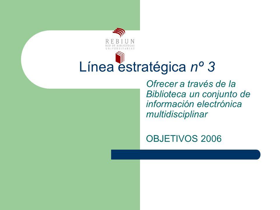 Línea estratégica nº 3 Ofrecer a través de la Biblioteca un conjunto de información electrónica multidisciplinar OBJETIVOS 2006