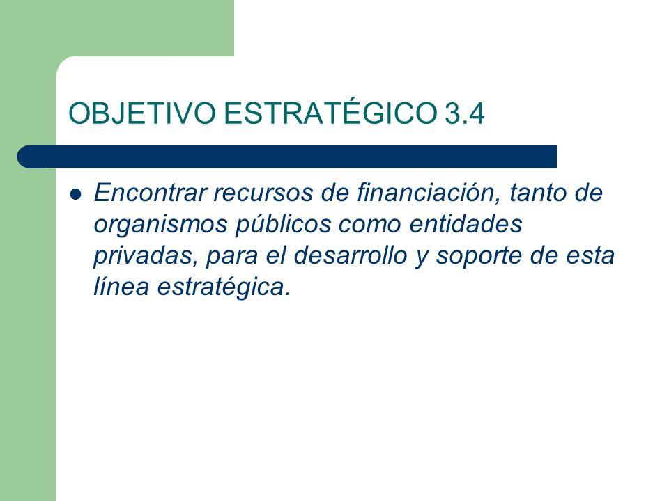 OBJETIVO ESTRATÉGICO 3.4 Encontrar recursos de financiación, tanto de organismos públicos como entidades privadas, para el desarrollo y soporte de esta línea estratégica.