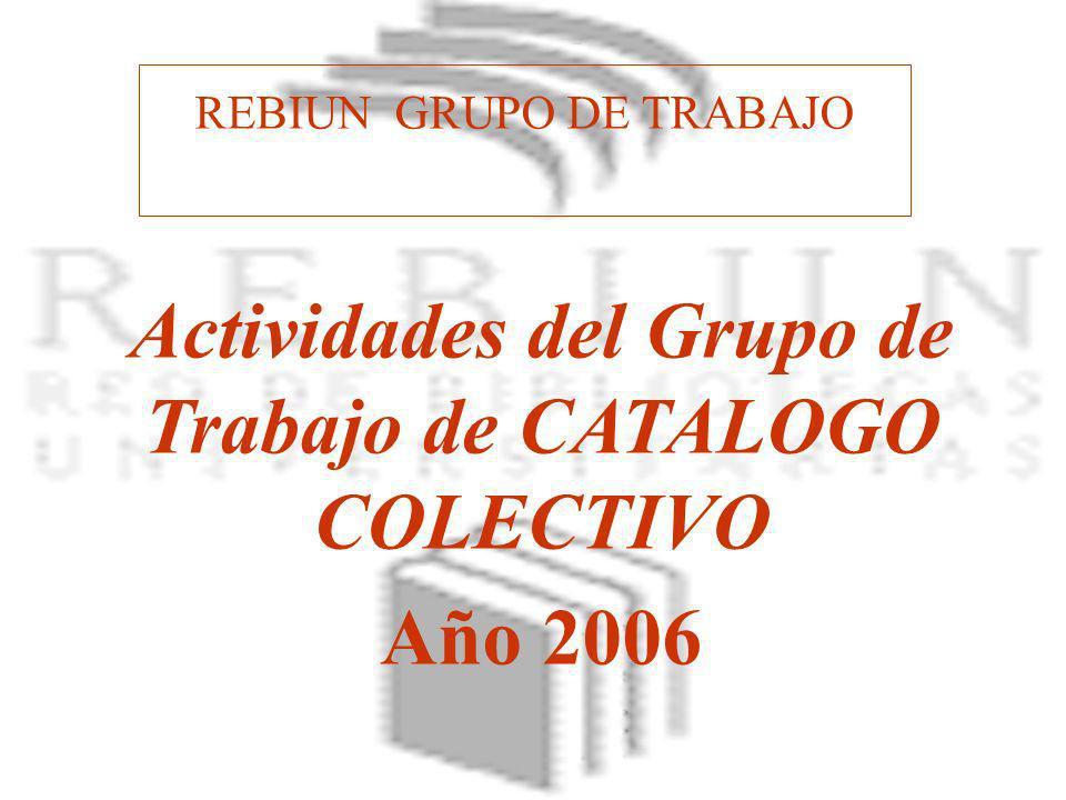 REBIUN GRUPO DE TRABAJO Actividades del Grupo de Trabajo de CATALOGO COLECTIVO Año 2006