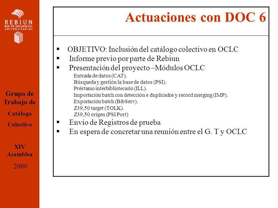 Actuaciones con DOC 6 OBJETIVO: Inclusión del catálogo colectivo en OCLC Informe previo por parte de Rebiun Presentación del proyecto –Módulos OCLC Entrada de datos (CAT).