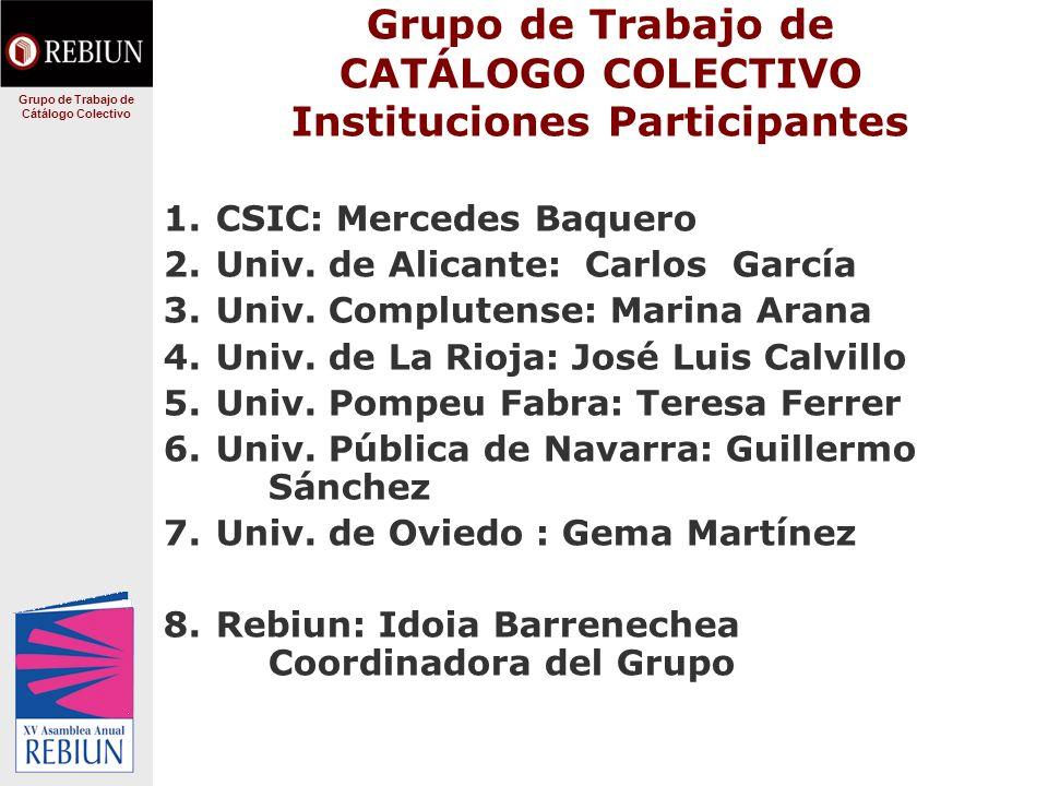 Grupo de Trabajo de CATÁLOGO COLECTIVO Instituciones Participantes 1.CSIC: Mercedes Baquero 2.Univ. de Alicante: Carlos García 3.Univ. Complutense: Ma