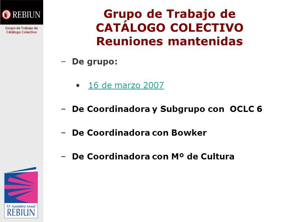 Grupo de Trabajo de CATÁLOGO COLECTIVO Reuniones mantenidas –De grupo: 16 de marzo 2007 –De Coordinadora y Subgrupo con OCLC 6 –De Coordinadora con Bowker –De Coordinadora con Mº de Cultura Grupo de Trabajo de Cátálogo Colectivo
