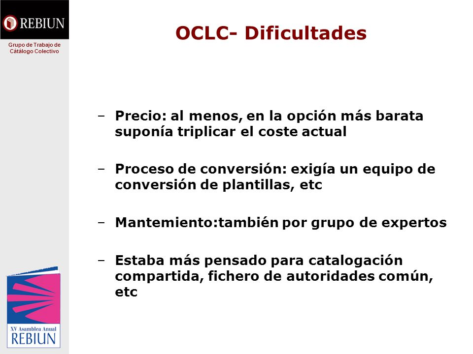 OCLC- Dificultades –Precio: al menos, en la opción más barata suponía triplicar el coste actual –Proceso de conversión: exigía un equipo de conversión de plantillas, etc –Mantemiento:también por grupo de expertos –Estaba más pensado para catalogación compartida, fichero de autoridades común, etc Grupo de Trabajo de Cátálogo Colectivo
