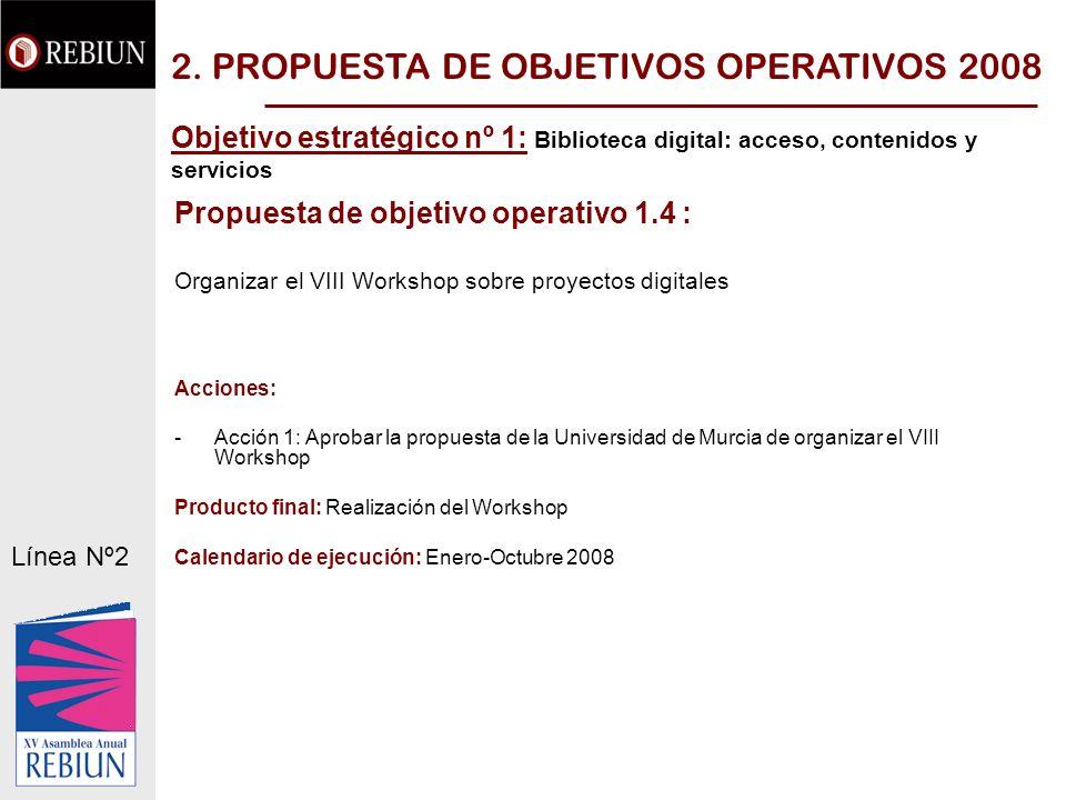Propuesta de objetivo operativo 1.4 : Organizar el VIII Workshop sobre proyectos digitales Acciones: -Acción 1: Aprobar la propuesta de la Universidad de Murcia de organizar el VIII Workshop Producto final: Realización del Workshop Calendario de ejecución: Enero-Octubre 2008 Línea Nº2 2.