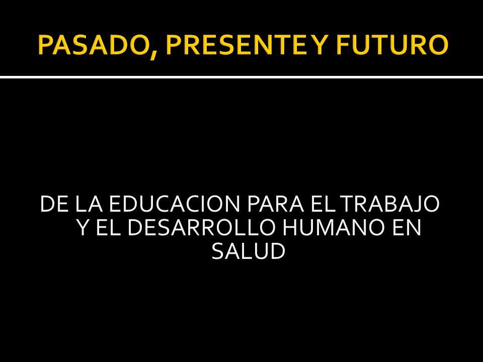 PASADO, PRESENTE Y FUTURO DE LA EDUCACION PARA EL TRABAJO Y EL DESARROLLO HUMANO EN SALUD