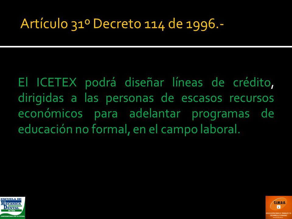 Artículo 31º Decreto 114 de 1996.- El ICETEX podrá diseñar líneas de crédito, dirigidas a las personas de escasos recursos económicos para adelantar p