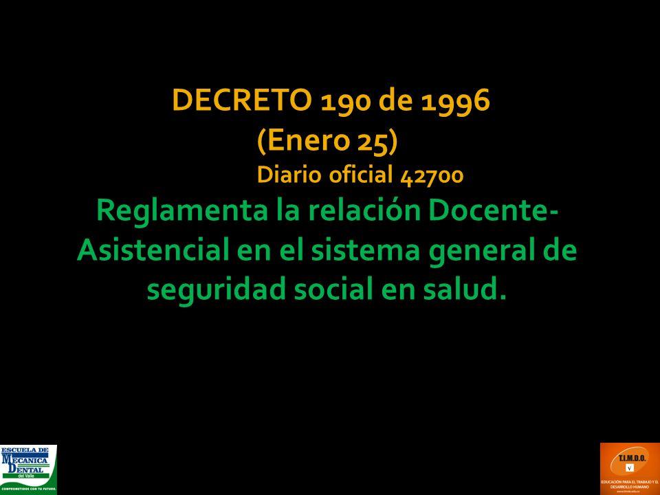 DECRETO 190 de 1996 (Enero 25) Diario oficial 42700 Reglamenta la relación Docente- Asistencial en el sistema general de seguridad social en salud.
