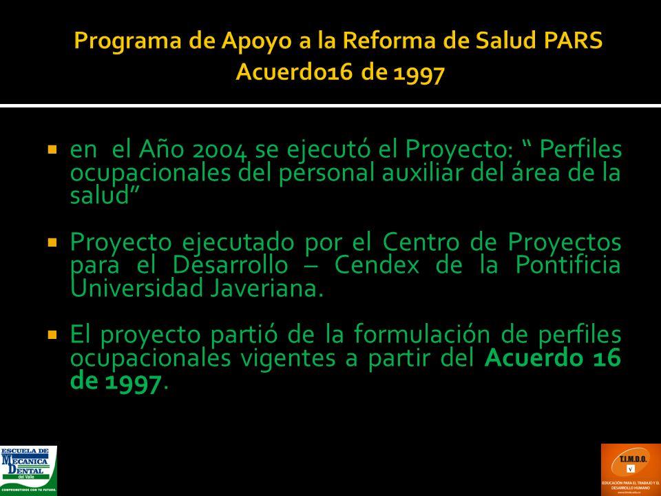 Programa de Apoyo a la Reforma de Salud PARS Acuerdo16 de 1997 en el Año 2004 se ejecutó el Proyecto: Perfiles ocupacionales del personal auxiliar del