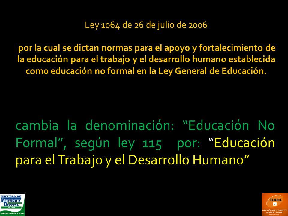 Ley 1064 de 26 de julio de 2006 por la cual se dictan normas para el apoyo y fortalecimiento de la educación para el trabajo y el desarrollo humano es