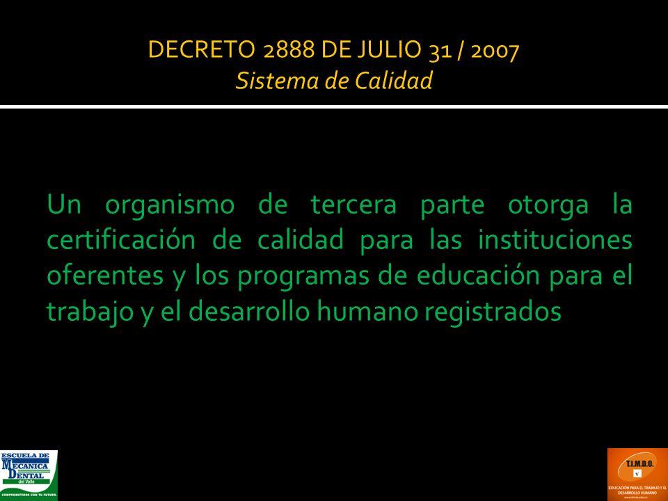 DECRETO 2888 DE JULIO 31 / 2007 Sistema de Calidad Un organismo de tercera parte otorga la certificación de calidad para las instituciones oferentes y