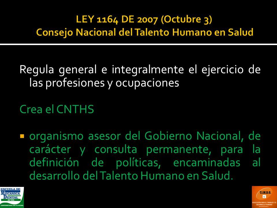 LEY 1164 DE 2007 (Octubre 3) Consejo Nacional del Talento Humano en Salud Regula general e integralmente el ejercicio de las profesiones y ocupaciones