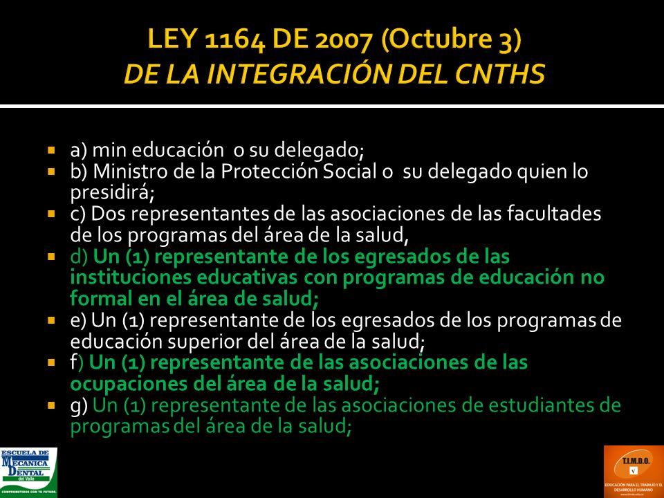 LEY 1164 DE 2007 (Octubre 3) DE LA INTEGRACIÓN DEL CNTHS a) min educación o su delegado; b) Ministro de la Protección Social o su delegado quien lo pr