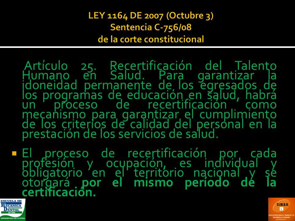 LEY 1164 DE 2007 (Octubre 3) Sentencia C-756/08 de la corte constitucional Artículo 25. Recertificación del Talento Humano en Salud. Para garantizar l