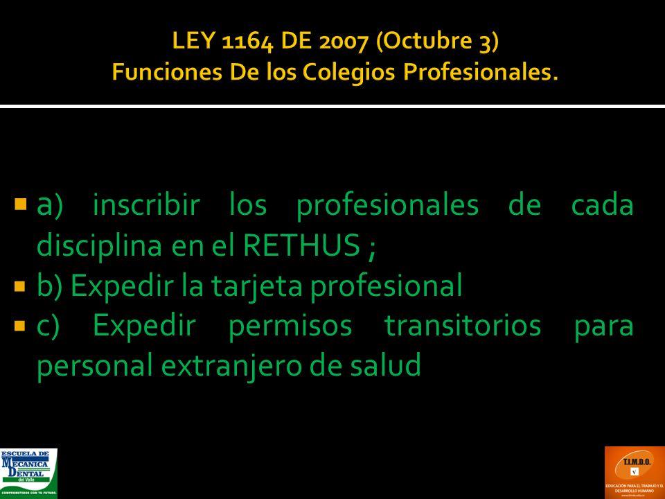 LEY 1164 DE 2007 (Octubre 3) Funciones De los Colegios Profesionales. a ) inscribir los profesionales de cada disciplina en el RETHUS ; b) Expedir la