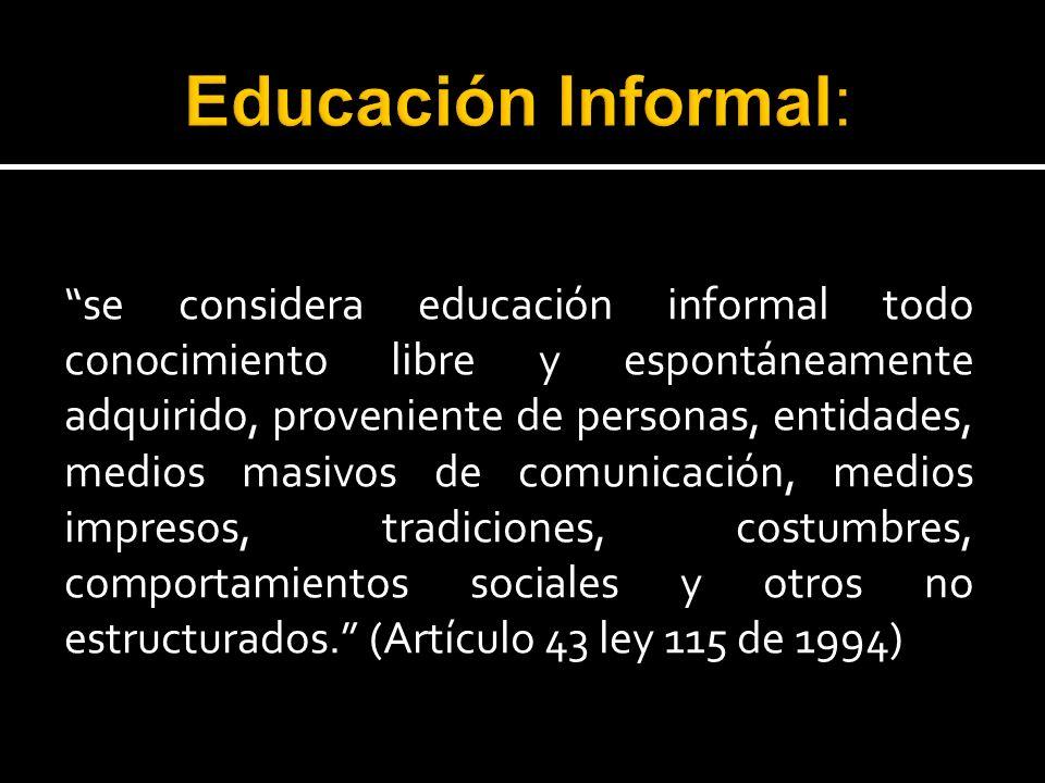 se considera educación informal todo conocimiento libre y espontáneamente adquirido, proveniente de personas, entidades, medios masivos de comunicació