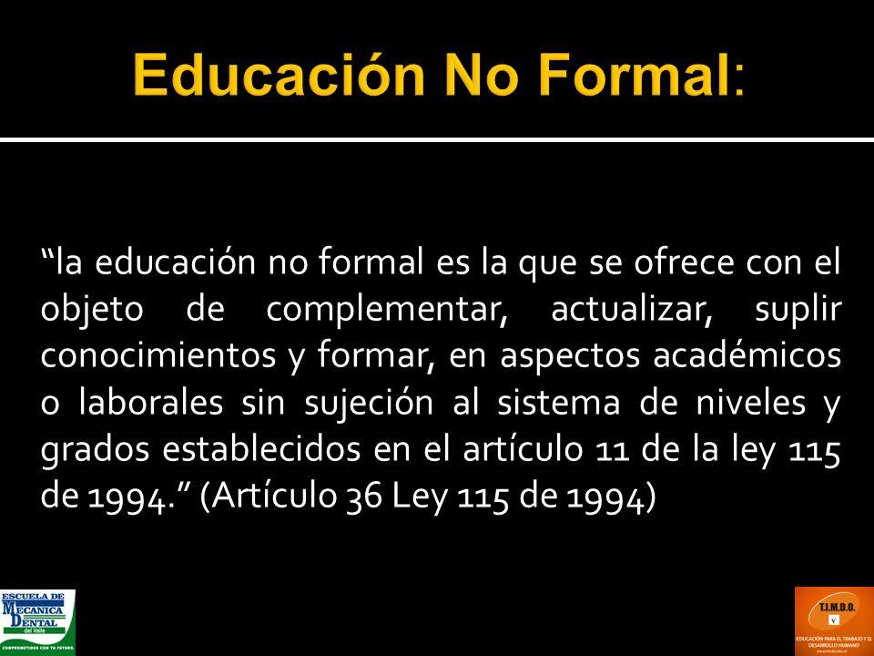 la educación no formal es la que se ofrece con el objeto de complementar, actualizar, suplir conocimientos y formar, en aspectos académicos o laborale