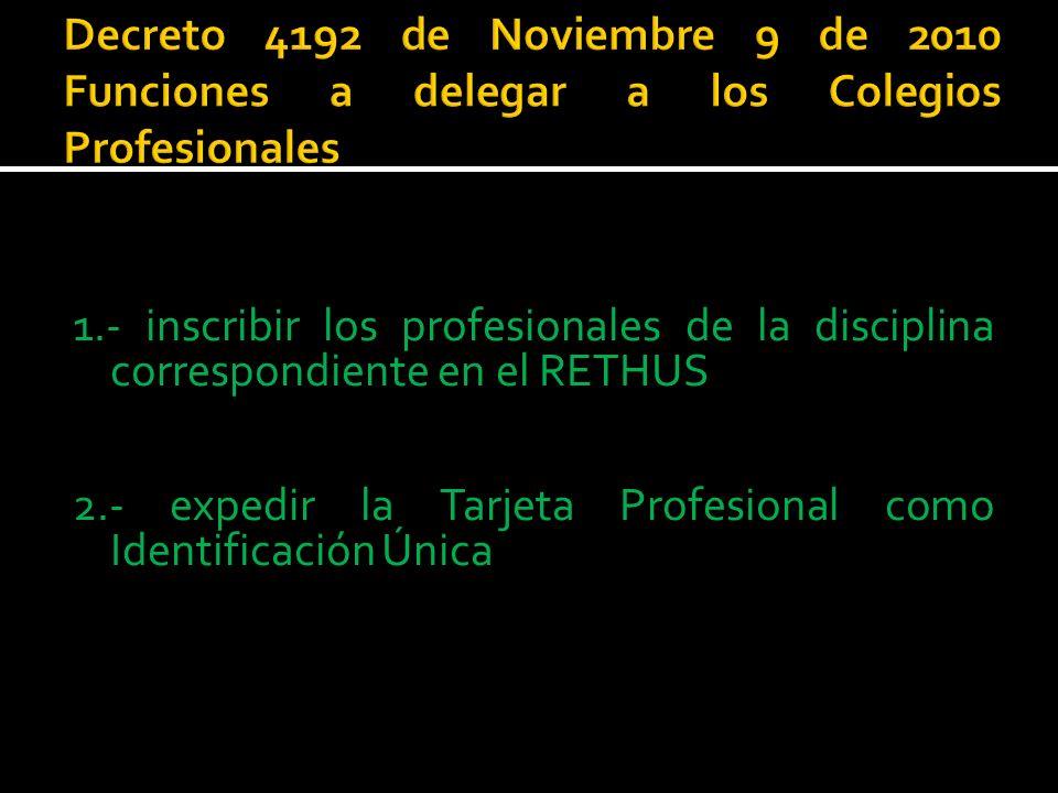 1.- inscribir los profesionales de la disciplina correspondiente en el RETHUS 2.- expedir la Tarjeta Profesional como Identificación Única