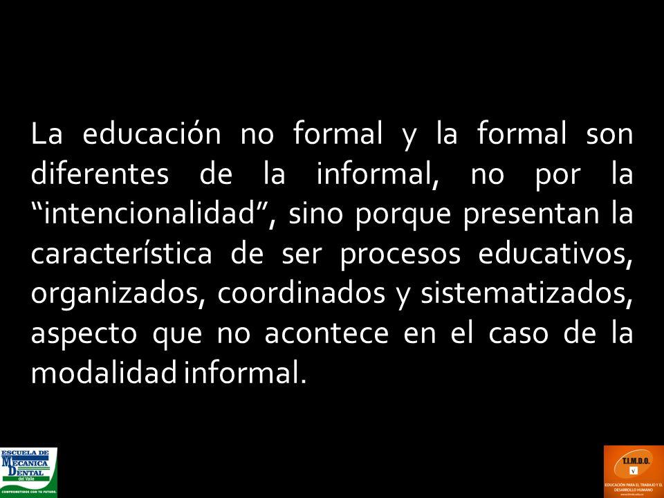 La educación no formal y la formal son diferentes de la informal, no por la intencionalidad, sino porque presentan la característica de ser procesos e