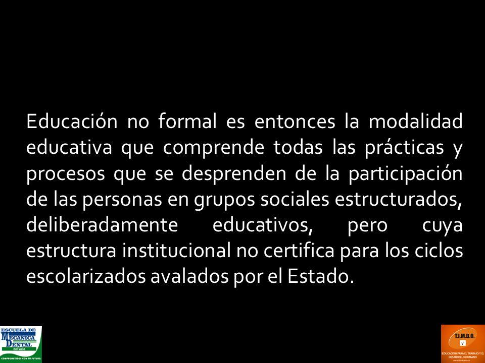 Educación no formal es entonces la modalidad educativa que comprende todas las prácticas y procesos que se desprenden de la participación de las perso