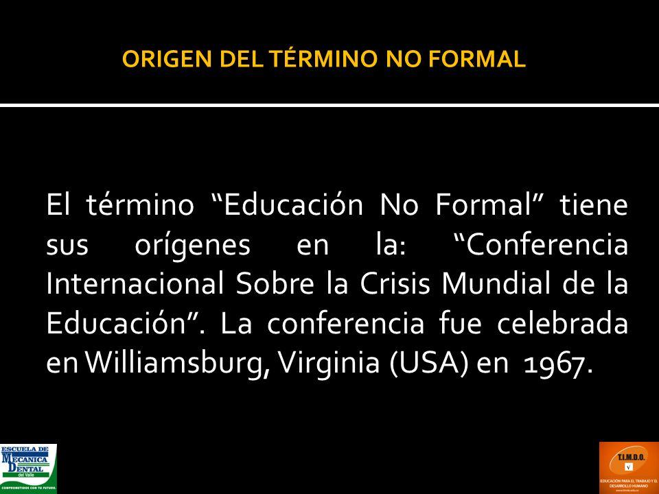 ORIGEN DEL TÉRMINO NO FORMAL El término Educación No Formal tiene sus orígenes en la: Conferencia Internacional Sobre la Crisis Mundial de la Educació