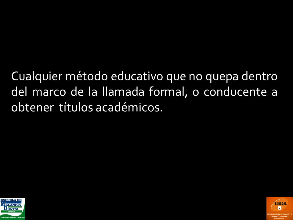 Cualquier método educativo que no quepa dentro del marco de la llamada formal, o conducente a obtener títulos académicos.