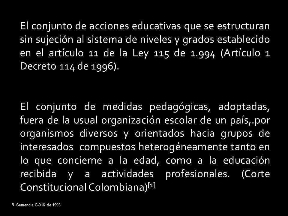 [1] Sentencia C-016 de 1993 El conjunto de acciones educativas que se estructuran sin sujeción al sistema de niveles y grados establecido en el artícu