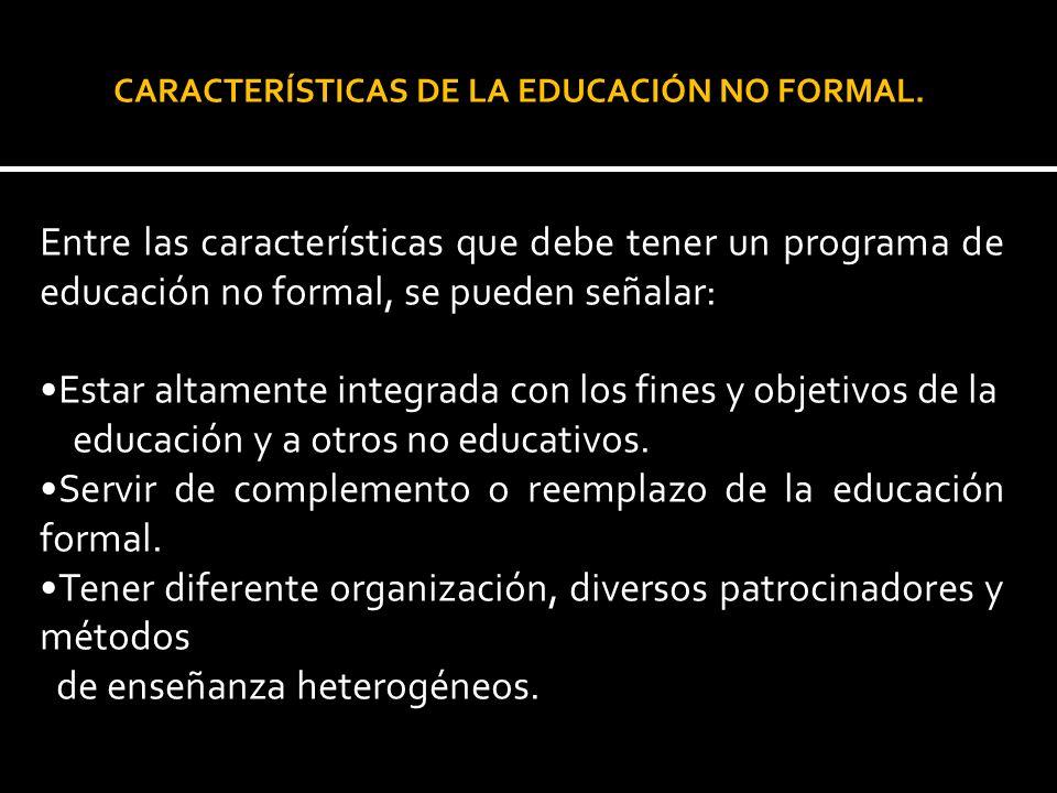 Entre las características que debe tener un programa de educación no formal, se pueden señalar: Estar altamente integrada con los fines y objetivos de