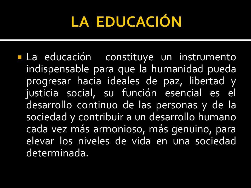 La educación constituye un instrumento indispensable para que la humanidad pueda progresar hacia ideales de paz, libertad y justicia social, su funció