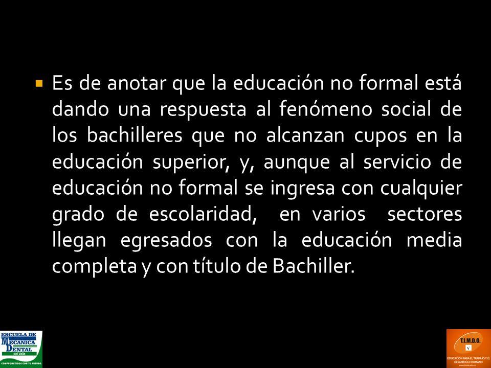 Es de anotar que la educación no formal está dando una respuesta al fenómeno social de los bachilleres que no alcanzan cupos en la educación superior,