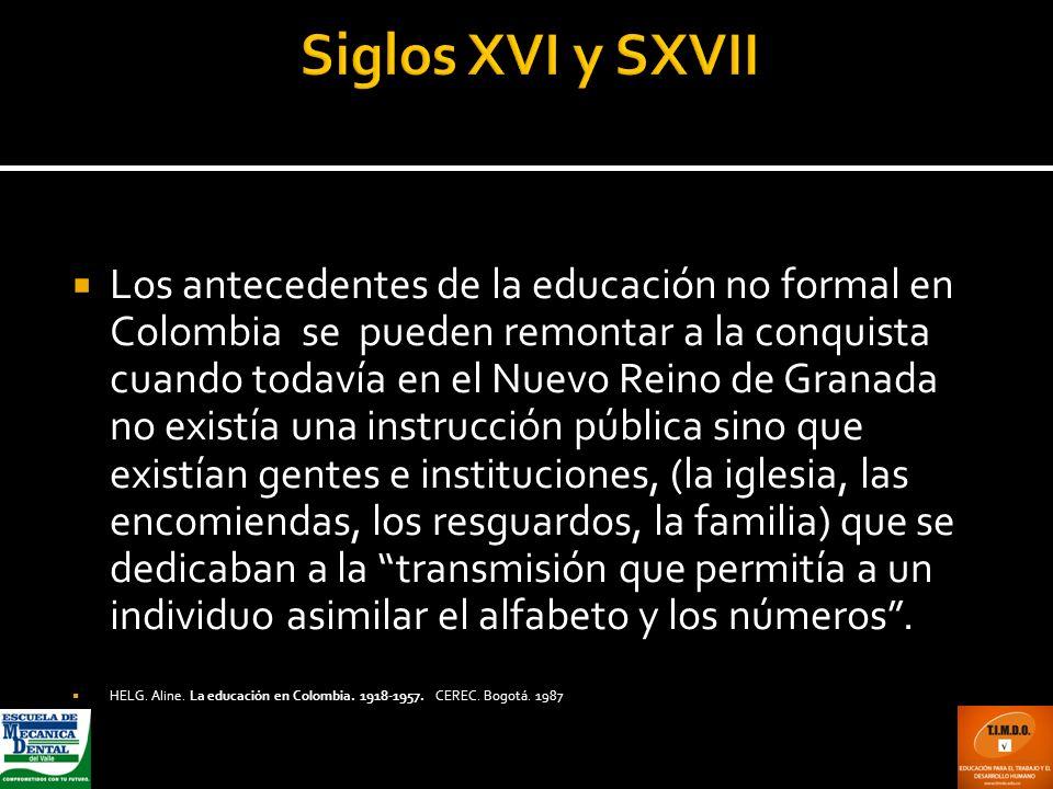Los antecedentes de la educación no formal en Colombia se pueden remontar a la conquista cuando todavía en el Nuevo Reino de Granada no existía una in