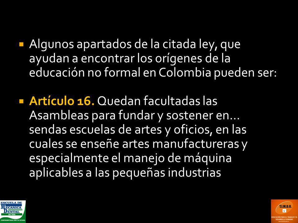 Algunos apartados de la citada ley, que ayudan a encontrar los orígenes de la educación no formal en Colombia pueden ser: Artículo 16. Quedan facultad