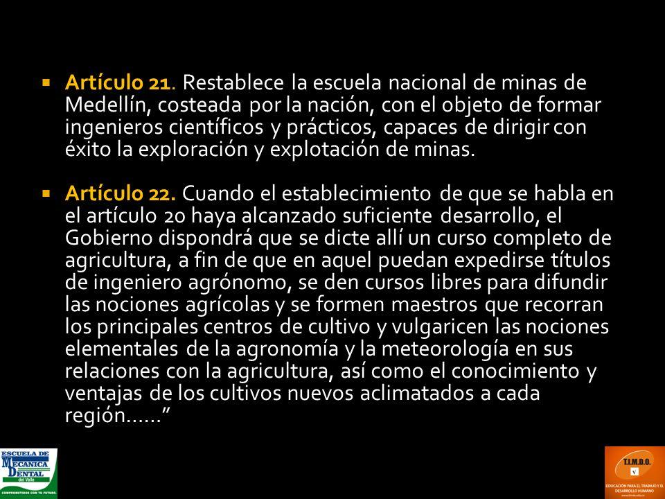 Artículo 21. Restablece la escuela nacional de minas de Medellín, costeada por la nación, con el objeto de formar ingenieros científicos y prácticos,