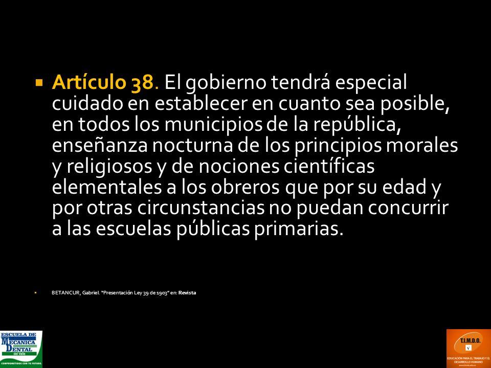 Artículo 38. El gobierno tendrá especial cuidado en establecer en cuanto sea posible, en todos los municipios de la república, enseñanza nocturna de l