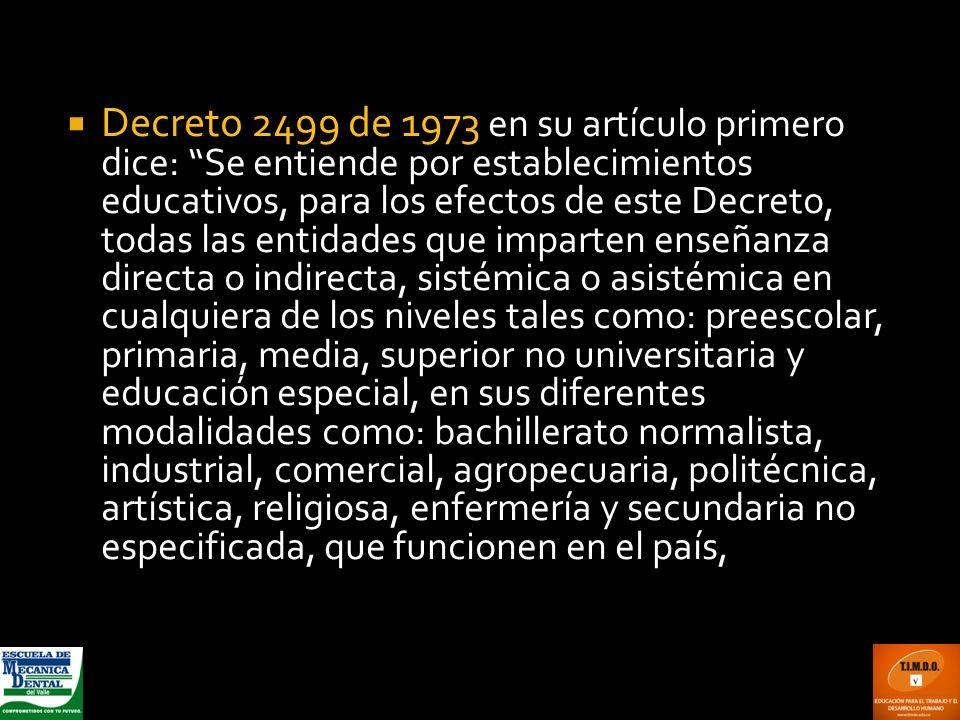 Decreto 2499 de 1973 en su artículo primero dice: Se entiende por establecimientos educativos, para los efectos de este Decreto, todas las entidades q
