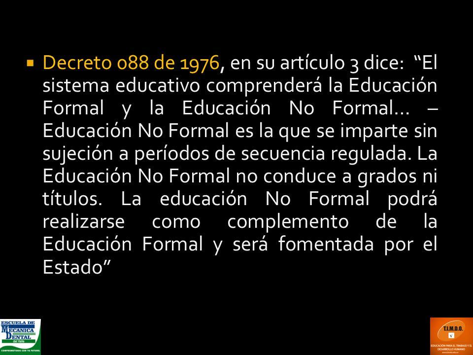 Decreto 088 de 1976, en su artículo 3 dice: El sistema educativo comprenderá la Educación Formal y la Educación No Formal… – Educación No Formal es la