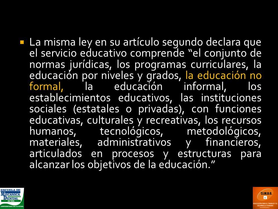 La misma ley en su artículo segundo declara que el servicio educativo comprende el conjunto de normas jurídicas, los programas curriculares, la educac