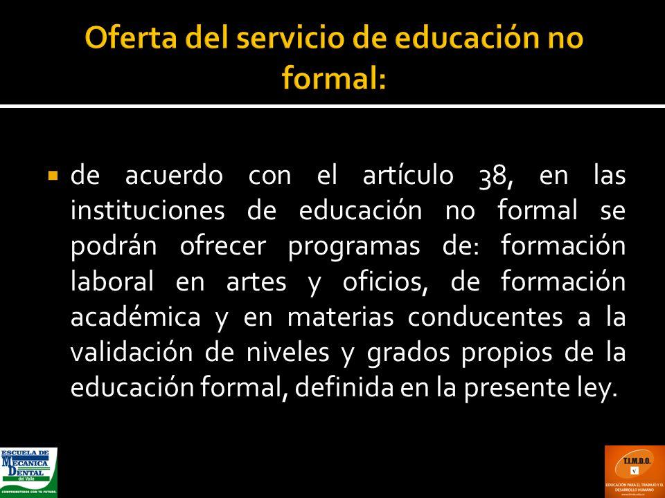 de acuerdo con el artículo 38, en las instituciones de educación no formal se podrán ofrecer programas de: formación laboral en artes y oficios, de fo