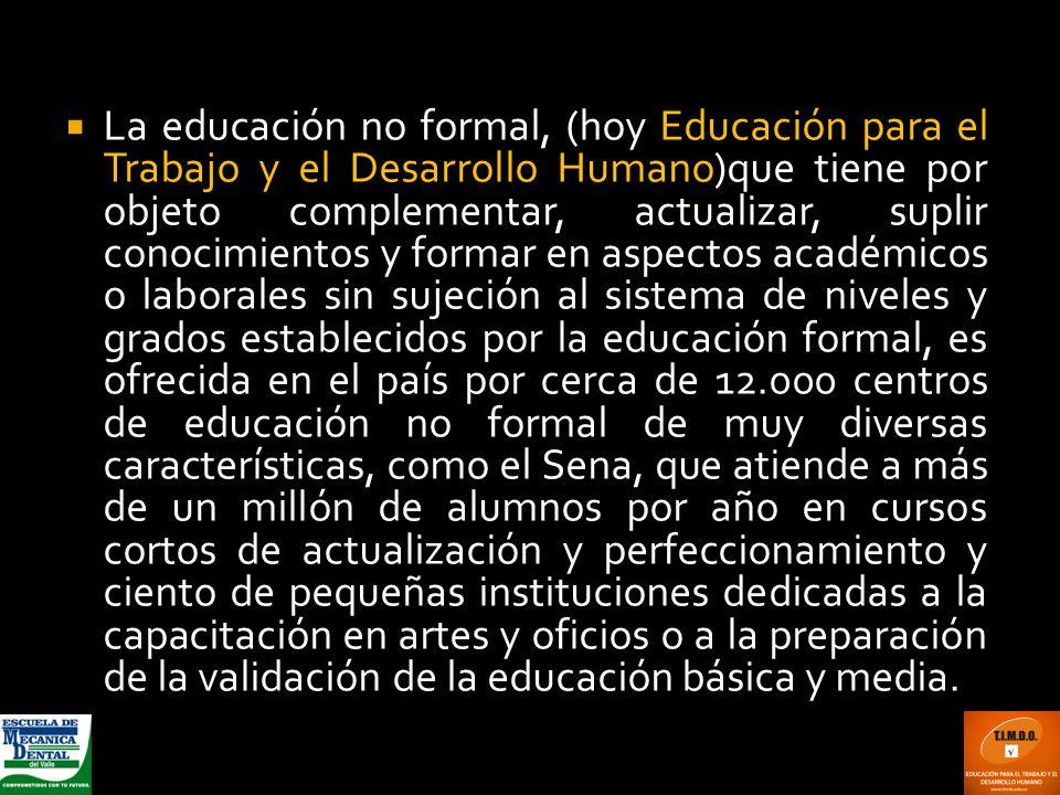 La educación no formal, (hoy Educación para el Trabajo y el Desarrollo Humano)que tiene por objeto complementar, actualizar, suplir conocimientos y fo